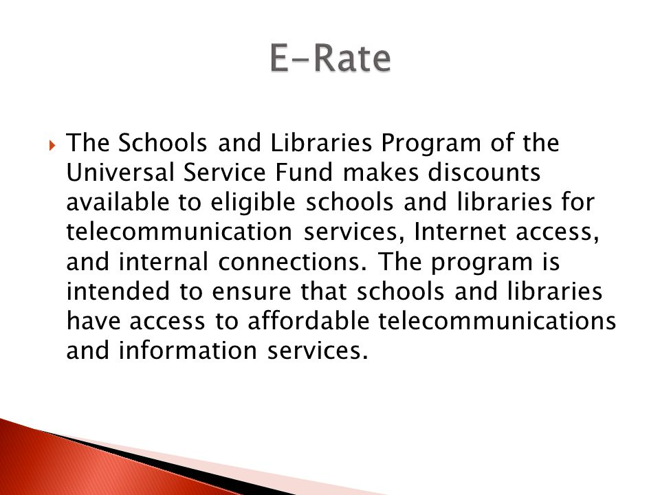 The Schools and Libraries Program of the Universal Service Fund makes discounts available to eligible schools and libraries for telecommunication services, Internet access, and internal connections.