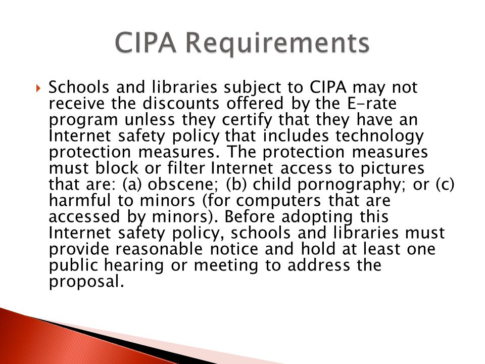 Schools and libraries subject to CIPA may not receive the discounts offered by the E-rate program unless they certify that they have an Internet safety policy that includes technology protection measures.