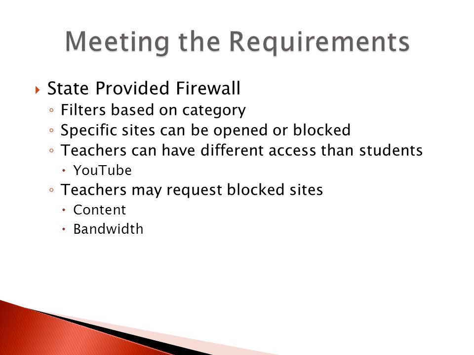 State Provided Firewall Filters based on category Specific sites can be opened or blocked Teachers can have different access than students YouTube Teachers may request blocked sites Content Bandwidth