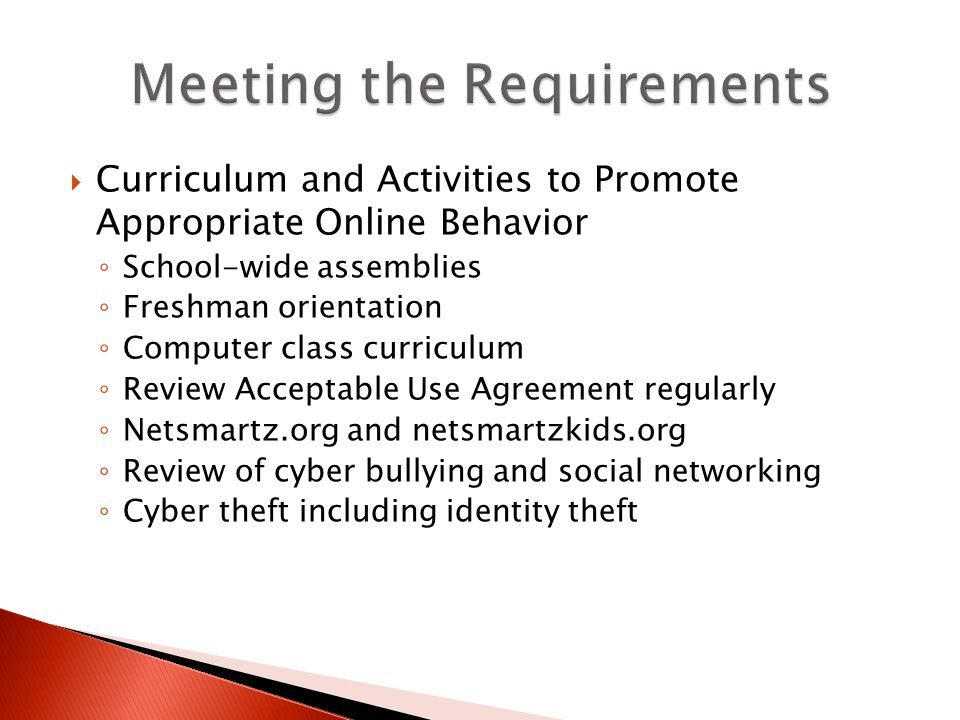 Curriculum and Activities to Promote Appropriate Online Behavior School-wide assemblies Freshman orientation Computer class curriculum Review Acceptable Use Agreement regularly Netsmartz.org and netsmartzkids.org Review of cyber bullying and social networking Cyber theft including identity theft