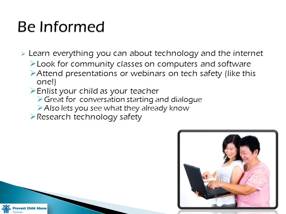 Learn everything you can about technology and the internet Look for community classes on computers and software Attend presentations or webinars on tech safety (like this one!) Enlist your child as your teacher Great for conversation starting and dialogue Also lets you see what they already know Research technology safety