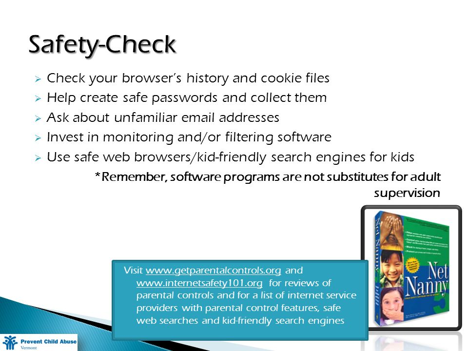 Check your browsers history and cookie files Help create safe passwords and collect them Ask about unfamiliar  addresses Invest in monitoring and/or filtering software Use safe web browsers/kid-friendly search engines for kids *Remember, software programs are not substitutes for adult supervision Visit   and   for reviews of parental controls and for a list of internet service providers with parental control features, safe web searches and kid-friendly search engines