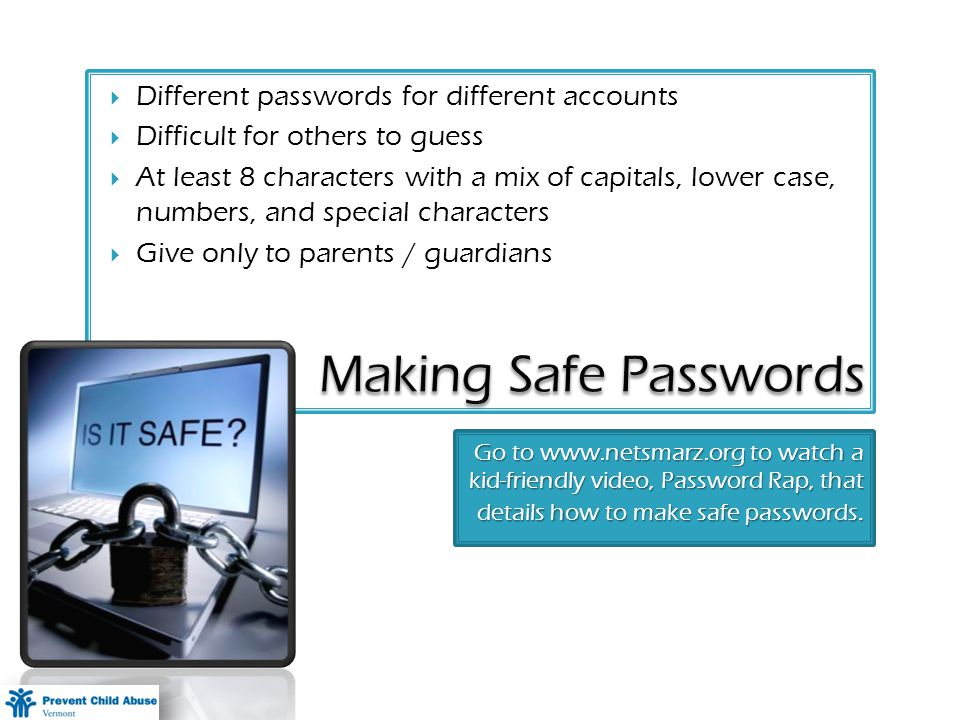 Go to   to watch a kid-friendly video, Password Rap, that details how to make safe passwords.