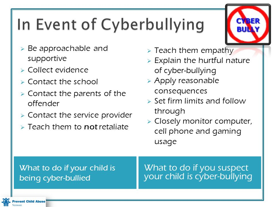What to do if your child is being cyber-bullied What to do if you suspect your child is cyber-bullying Be approachable and supportive Collect evidence Contact the school Contact the parents of the offender Contact the service provider Teach them to not retaliate Teach them empathy Explain the hurtful nature of cyber-bullying Apply reasonable consequences Set firm limits and follow through Closely monitor computer, cell phone and gaming usage