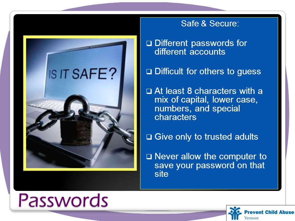 Passwords Safe & Secure: Different passwords for different accounts Difficult for others to guess At least 8 characters with a mix of capital, lower case, numbers, and special characters Give only to trusted adults Never allow the computer to save your password on that site