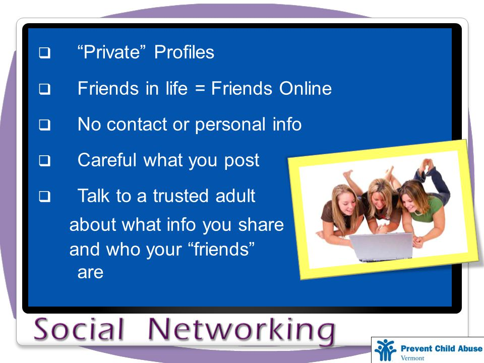 Private Profiles Friends in life = Friends Online No contact or personal info Careful what you post Talk to a trusted adult about what info you share and who your friends are