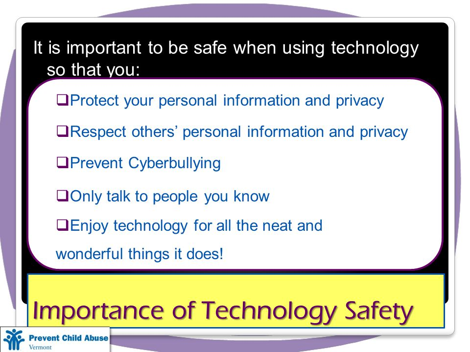 Importance of Technology Safety It is important to be safe when using technology so that you: Protect your personal information and privacy Respect others personal information and privacy Prevent Cyberbullying Only talk to people you know Enjoy technology for all the neat and wonderful things it does!