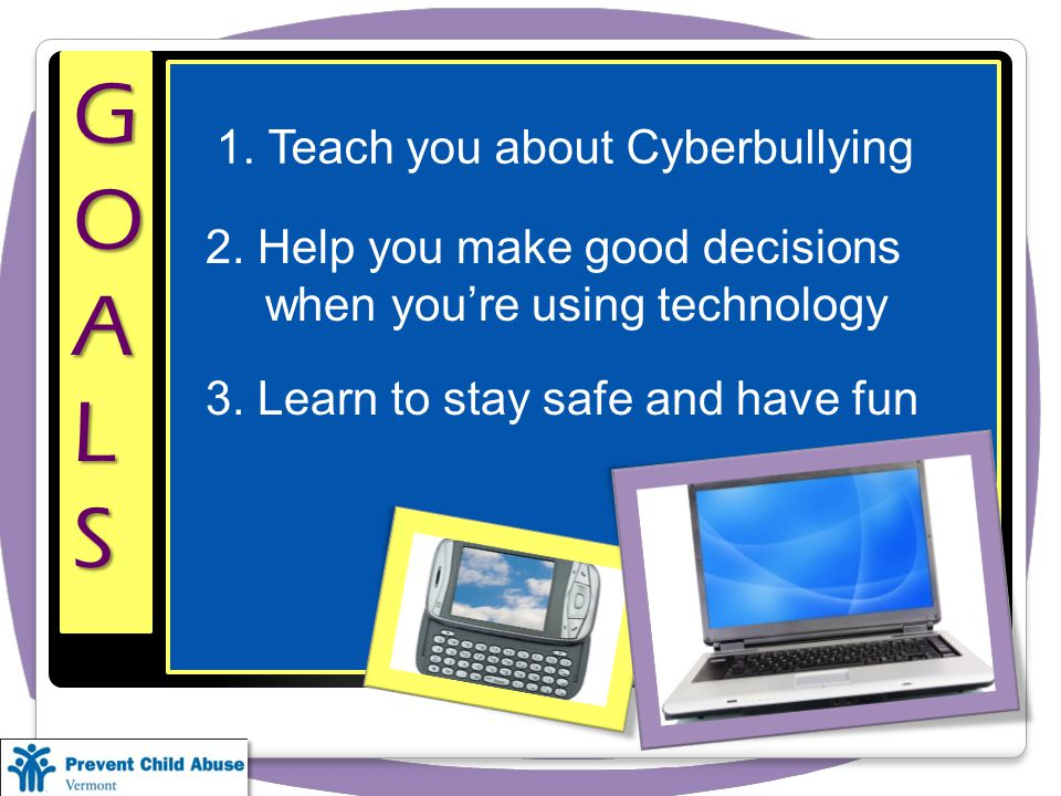 GOALS 1. Teach you about Cyberbullying 2.