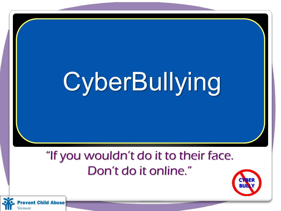 If you wouldnt do it to their face. Dont do it online. CyberBullying