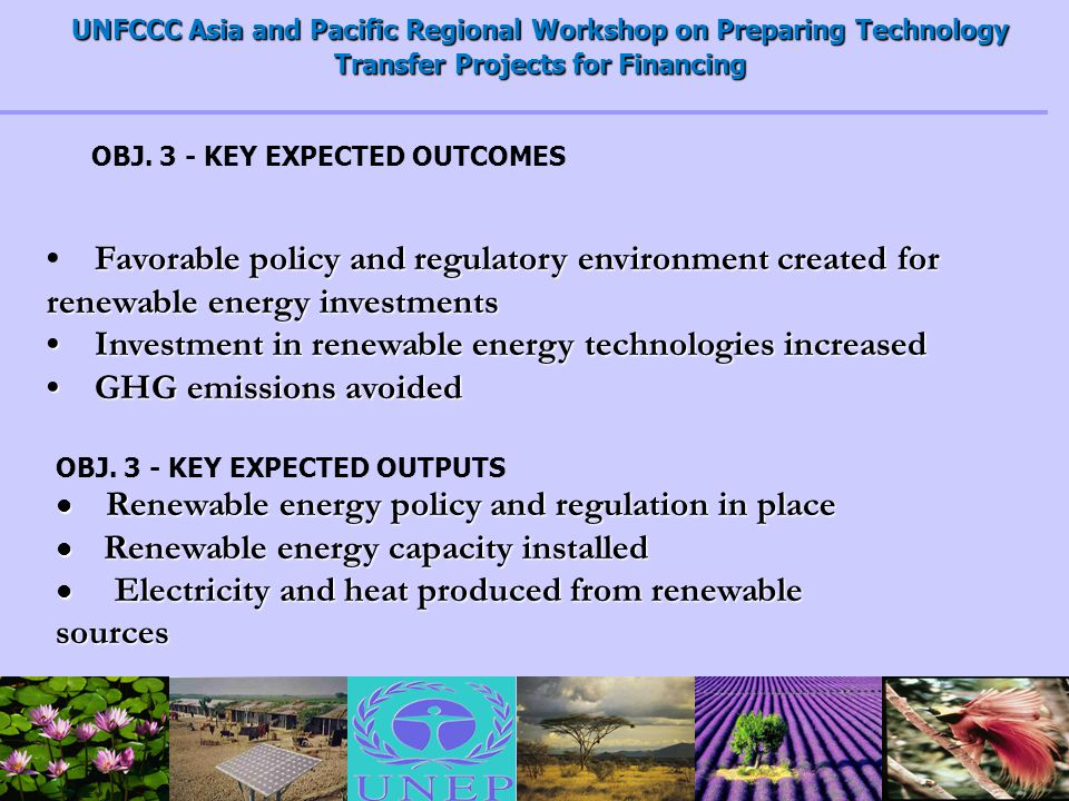 UNFCCC Asia and Pacific Regional Workshop on Preparing Technology Transfer Projects for Financing Favorable policy and regulatory environment created for renewable energy investments Investment in renewable energy technologies increased Investment in renewable energy technologies increased GHG emissions avoided GHG emissions avoided OBJ.