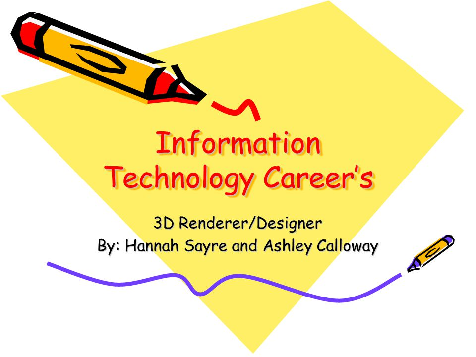 Information Technology Careers 3D Renderer/Designer By: Hannah Sayre and Ashley Calloway