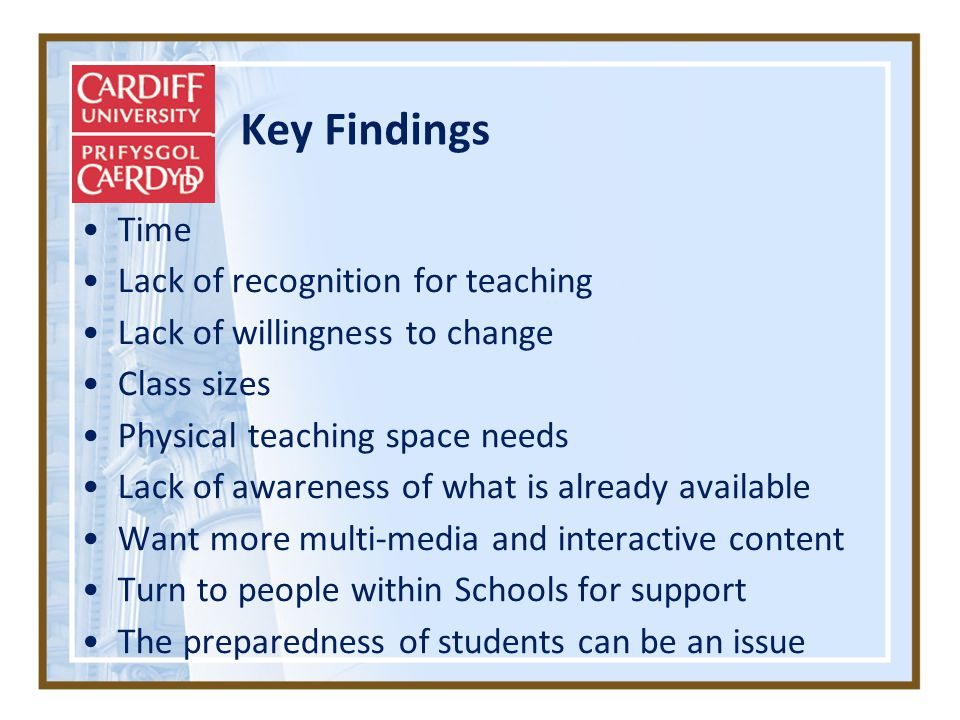 Key Findings Time Lack of recognition for teaching Lack of willingness to change Class sizes Physical teaching space needs Lack of awareness of what is already available Want more multi-media and interactive content Turn to people within Schools for support The preparedness of students can be an issue