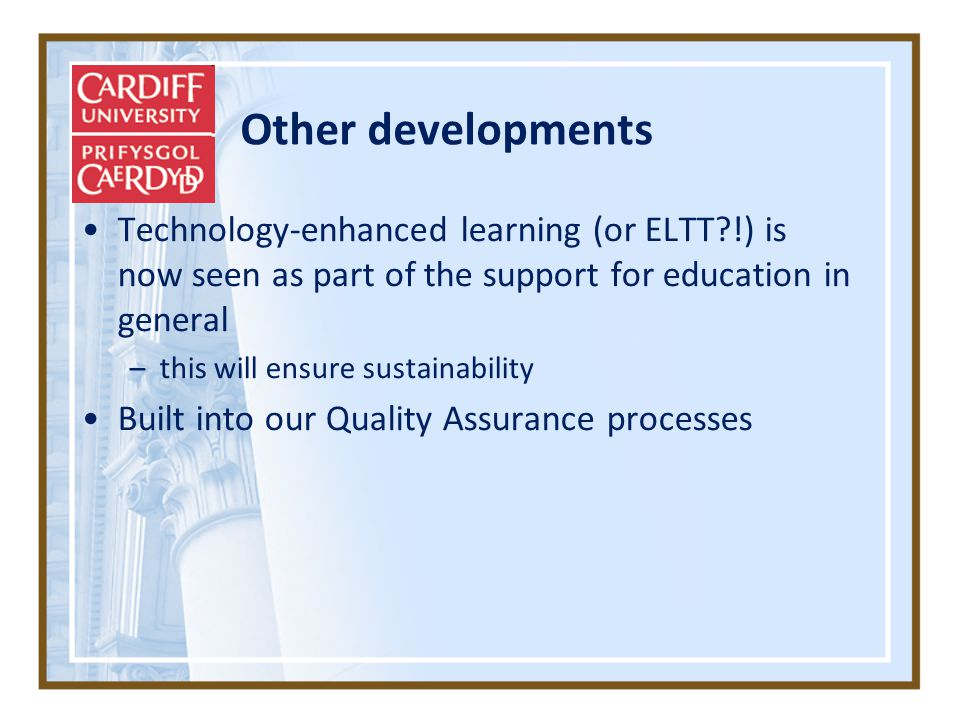 Other developments Technology-enhanced learning (or ELTT !) is now seen as part of the support for education in general –this will ensure sustainability Built into our Quality Assurance processes