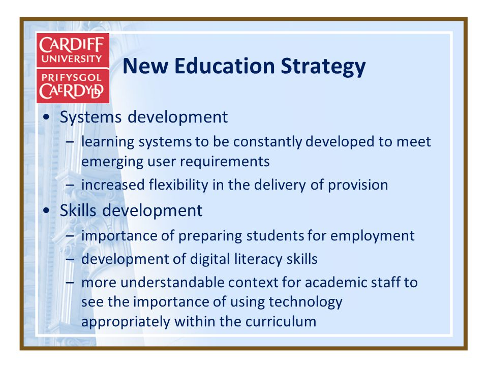 New Education Strategy Systems development –learning systems to be constantly developed to meet emerging user requirements –increased flexibility in the delivery of provision Skills development –importance of preparing students for employment –development of digital literacy skills –more understandable context for academic staff to see the importance of using technology appropriately within the curriculum