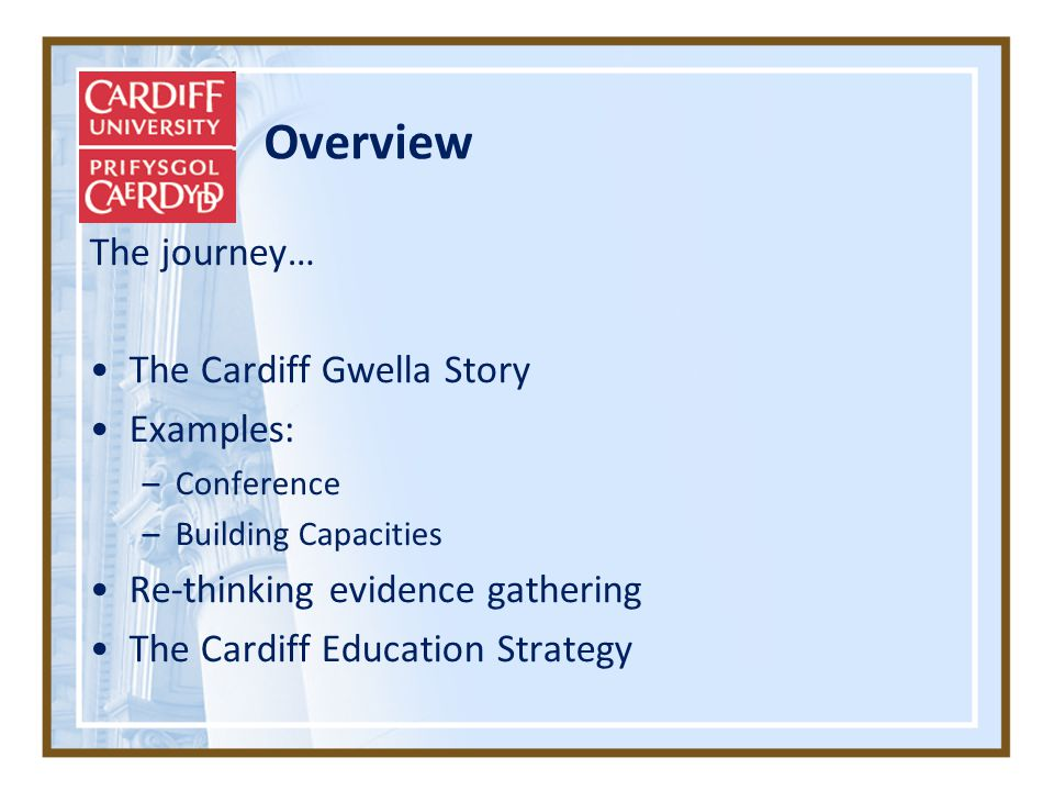 Overview The journey… The Cardiff Gwella Story Examples: –Conference –Building Capacities Re-thinking evidence gathering The Cardiff Education Strategy