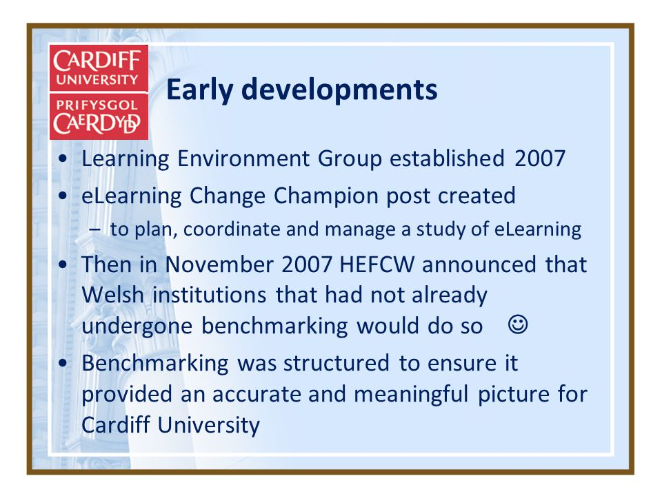 Early developments Learning Environment Group established 2007 eLearning Change Champion post created –to plan, coordinate and manage a study of eLearning Then in November 2007 HEFCW announced that Welsh institutions that had not already undergone benchmarking would do so Benchmarking was structured to ensure it provided an accurate and meaningful picture for Cardiff University