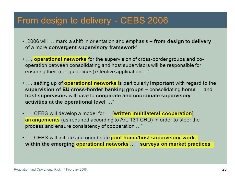 Regulation and Operational Risk | 7 February From design to delivery - CEBS will … mark a shift in orientation and emphasis – from design to delivery of a more convergent supervisory framework … operational networks for the supervision of cross-border groups and co- operation between consolidating and host supervisors will be responsible for ensuring their (i.e.