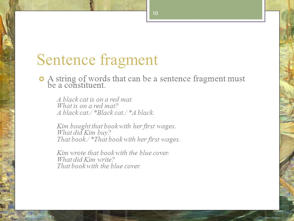 Sentence fragment A string of words that can be a sentence fragment must be a constituent.
