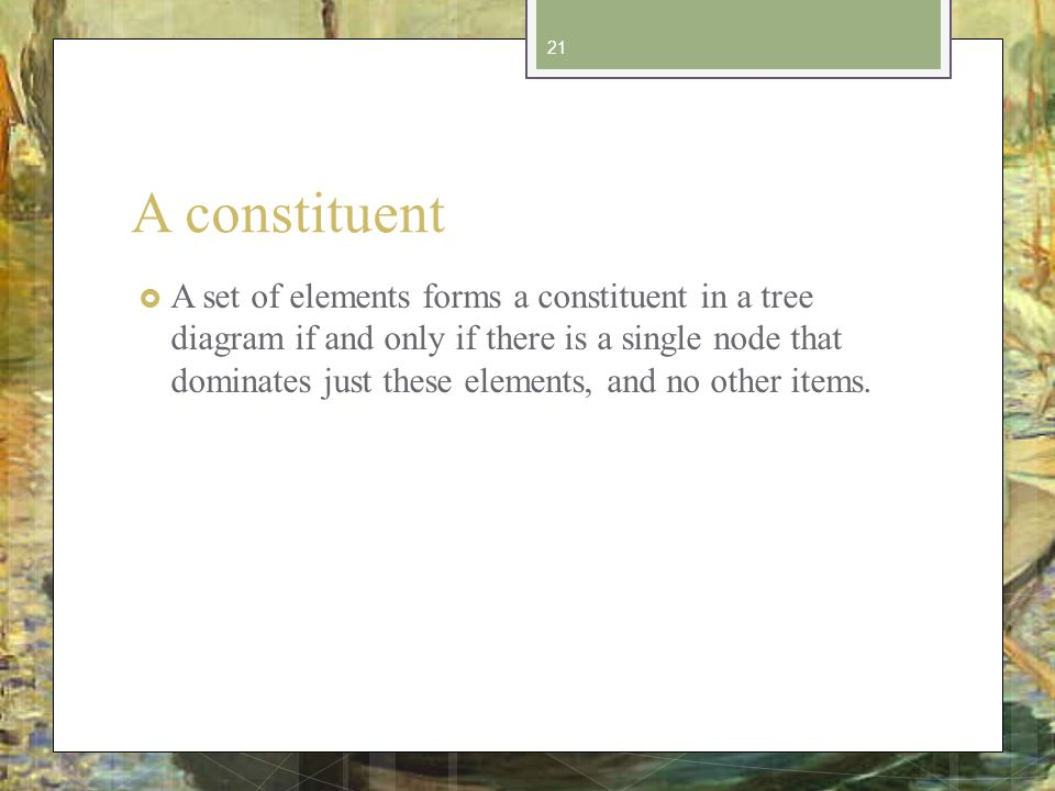 A constituent A set of elements forms a constituent in a tree diagram if and only if there is a single node that dominates just these elements, and no other items.
