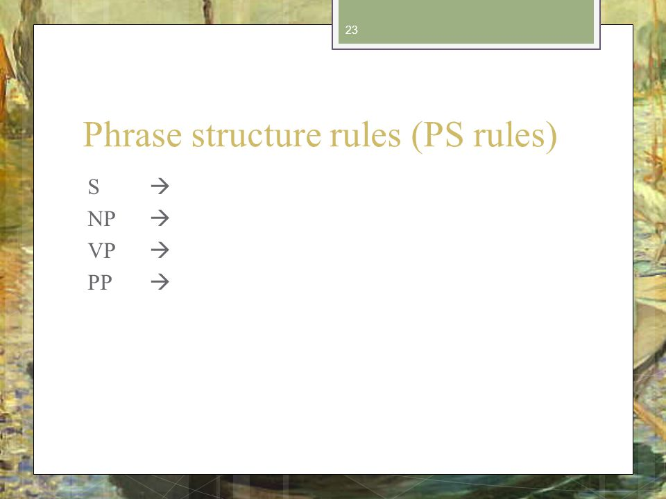 Phrase structure rules (PS rules) S NP VP PP 23