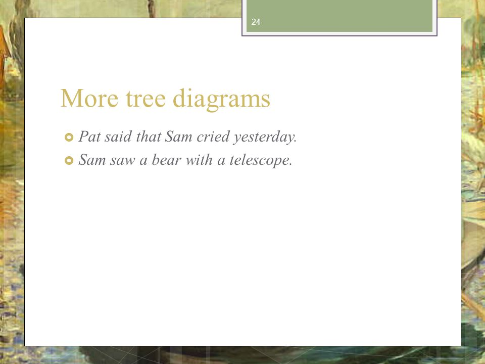 More tree diagrams Pat said that Sam cried yesterday. Sam saw a bear with a telescope. 24