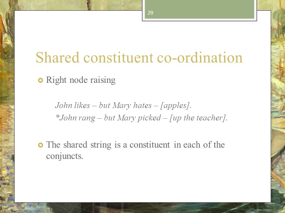 Shared constituent co-ordination Right node raising John likes – but Mary hates – [apples].