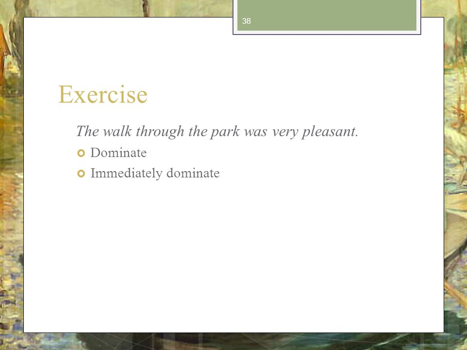 Exercise The walk through the park was very pleasant. Dominate Immediately dominate 38