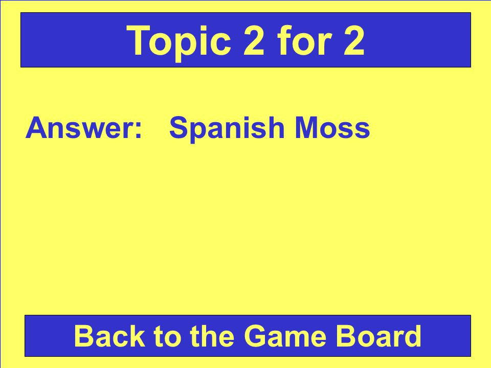 Answer: Spanish Moss Back to the Game Board Topic 2 for 2