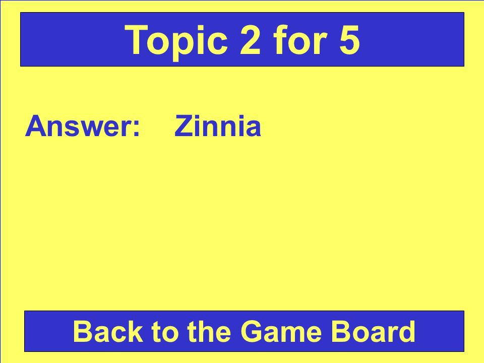 Answer: Zinnia Back to the Game Board Topic 2 for 5