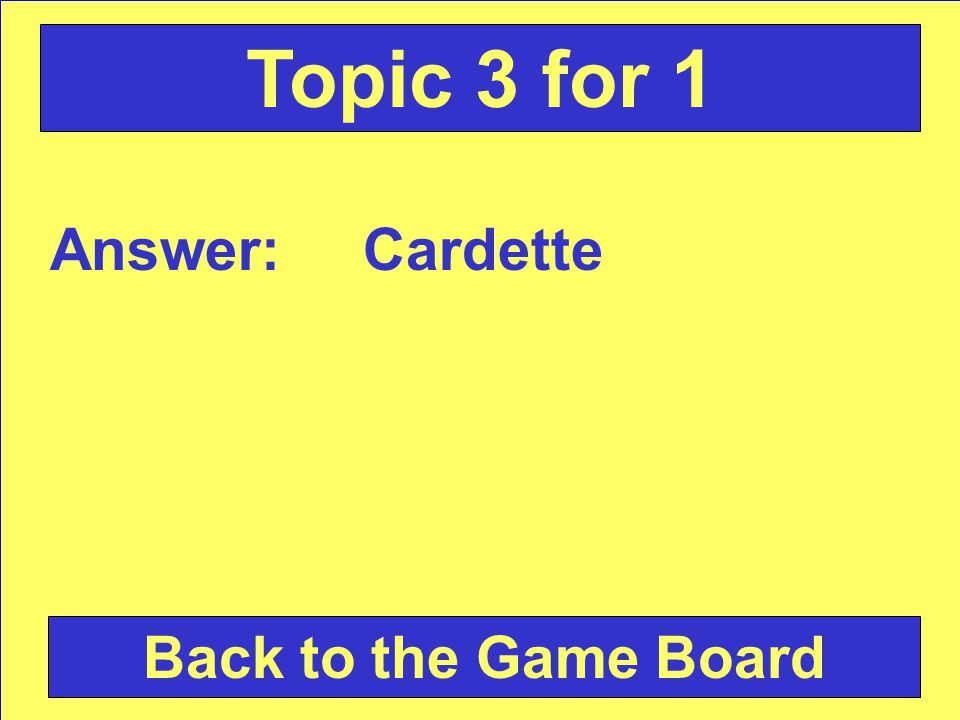 Answer: Cardette Back to the Game Board Topic 3 for 1