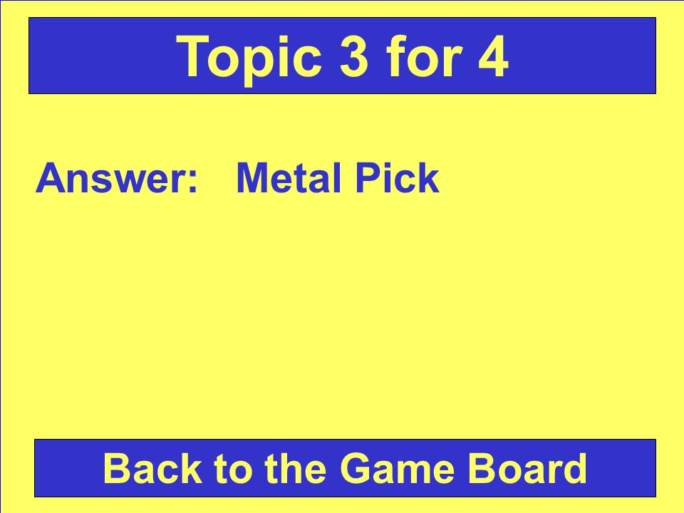 Answer: Metal Pick Back to the Game Board Topic 3 for 4