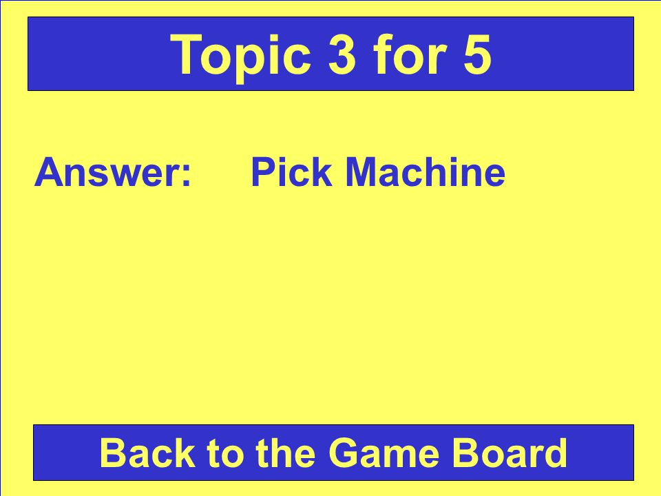 Answer: Pick Machine Back to the Game Board Topic 3 for 5