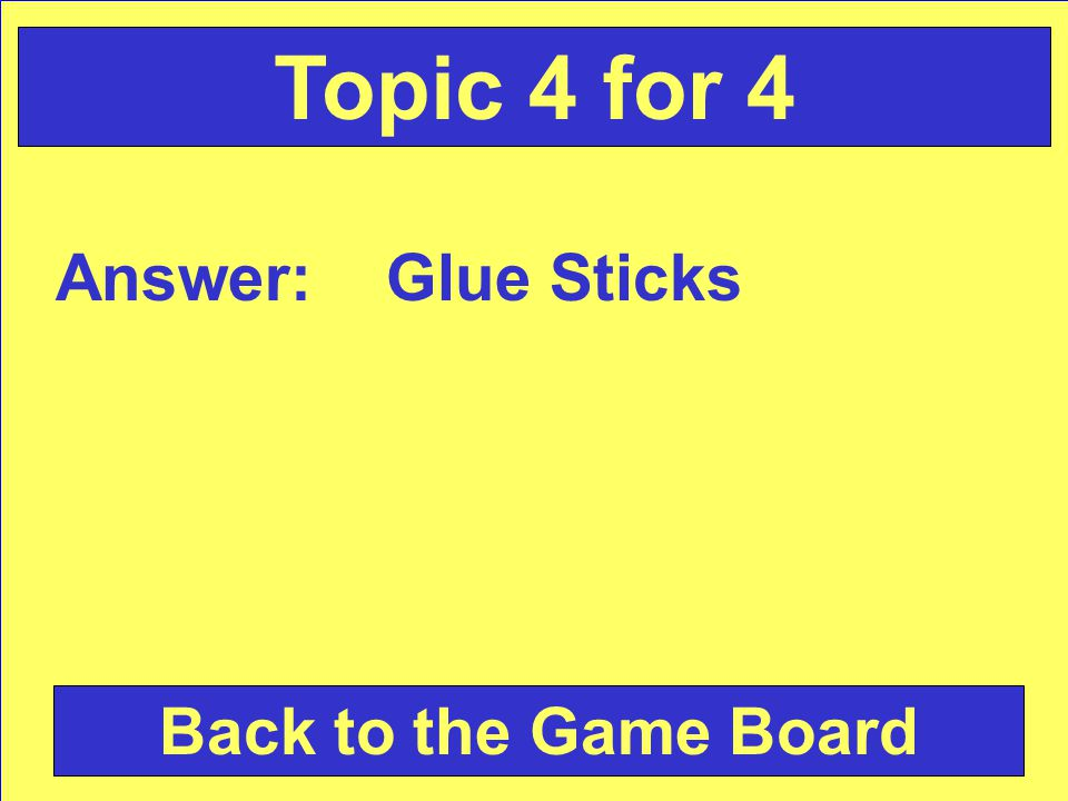 Answer: Glue Sticks Back to the Game Board Topic 4 for 4