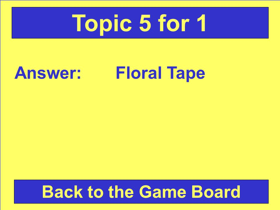Answer: Floral Tape Back to the Game Board Topic 5 for 1