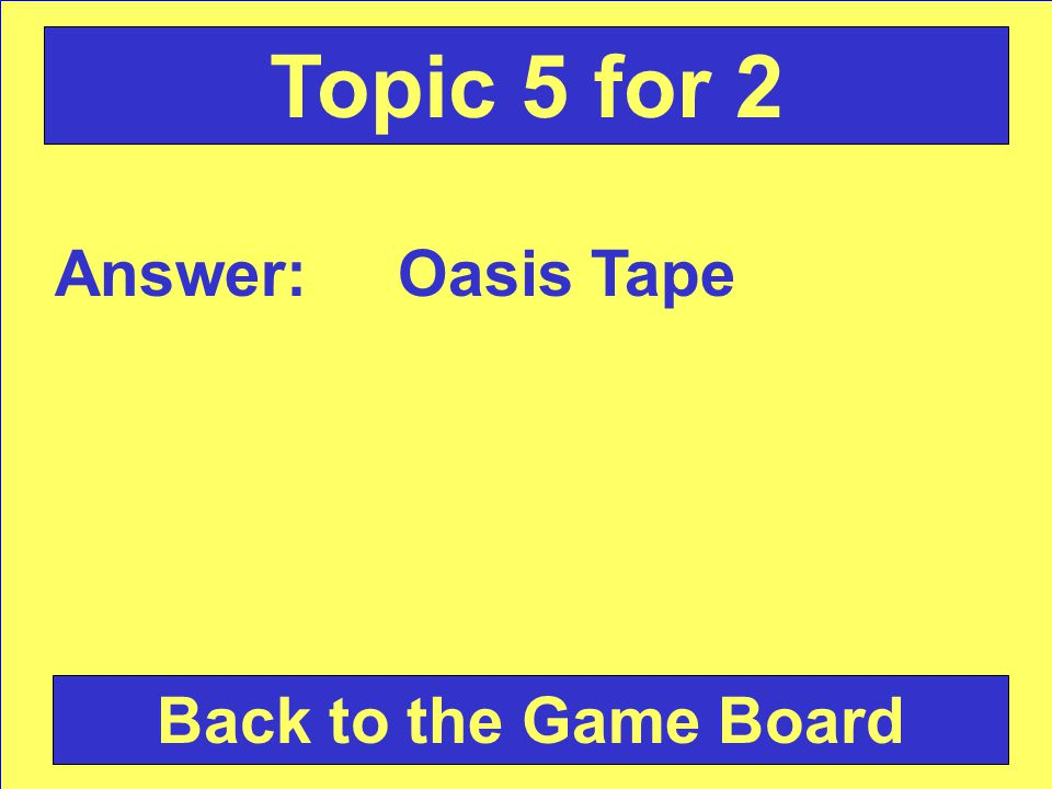 Answer: Oasis Tape Back to the Game Board Topic 5 for 2