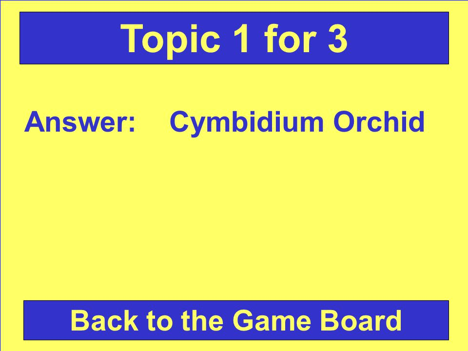 Answer: Cymbidium Orchid Back to the Game Board Topic 1 for 3