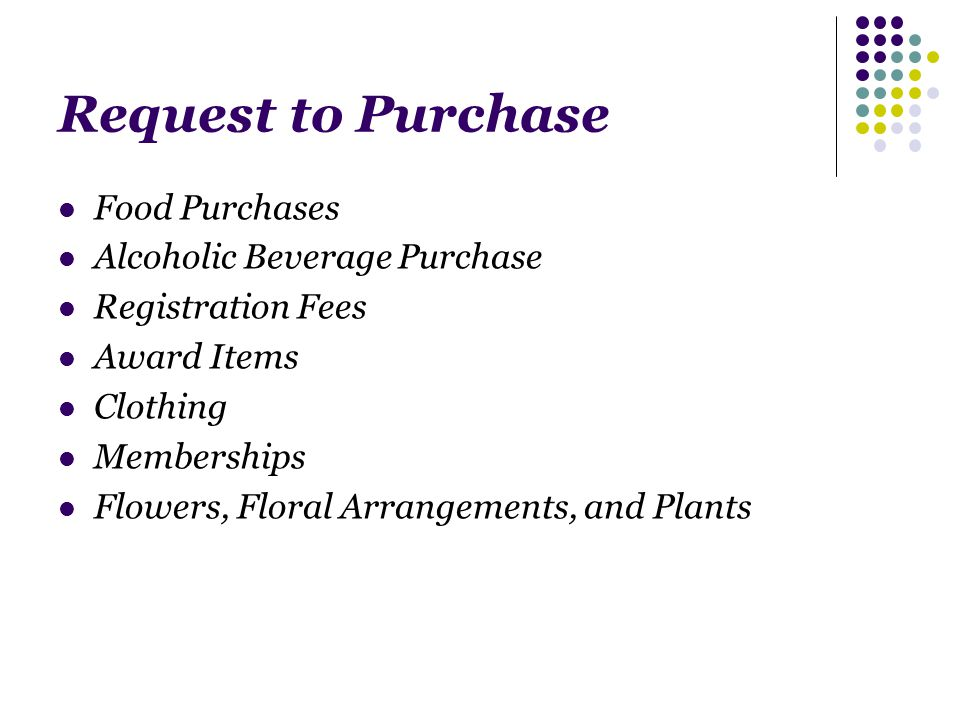 Request to Purchase Food Purchases Alcoholic Beverage Purchase Registration Fees Award Items Clothing Memberships Flowers, Floral Arrangements, and Plants