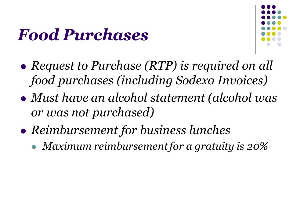 Food Purchases Request to Purchase (RTP) is required on all food purchases (including Sodexo Invoices) Must have an alcohol statement (alcohol was or was not purchased) Reimbursement for business lunches Maximum reimbursement for a gratuity is 20%