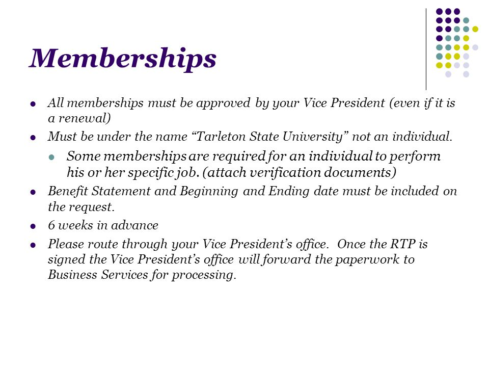 Memberships All memberships must be approved by your Vice President (even if it is a renewal) Must be under the name Tarleton State University not an individual.