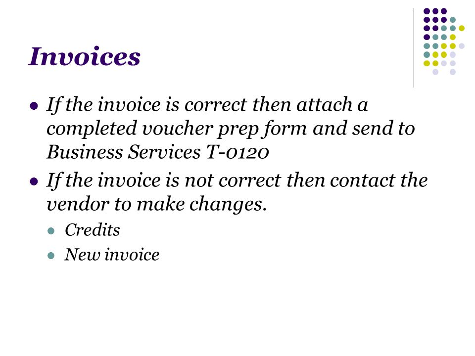 Invoices If the invoice is correct then attach a completed voucher prep form and send to Business Services T-0120 If the invoice is not correct then contact the vendor to make changes.