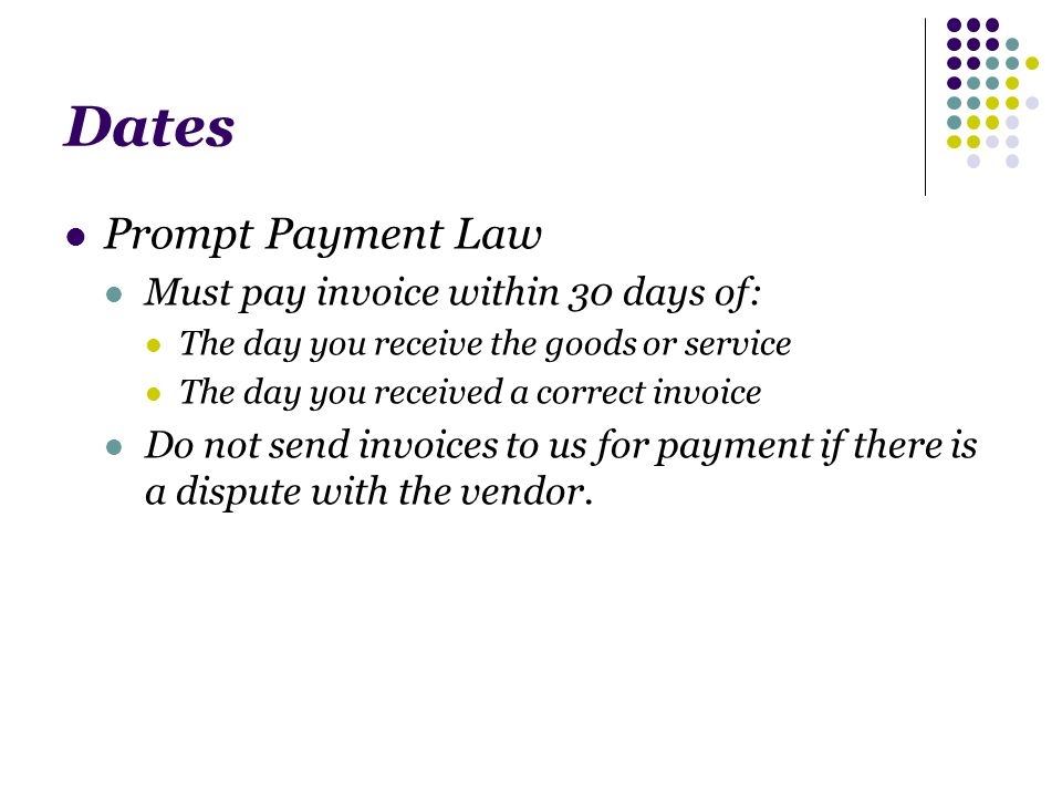 Dates Prompt Payment Law Must pay invoice within 30 days of: The day you receive the goods or service The day you received a correct invoice Do not send invoices to us for payment if there is a dispute with the vendor.