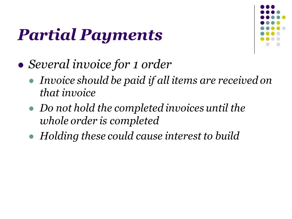 Partial Payments Several invoice for 1 order Invoice should be paid if all items are received on that invoice Do not hold the completed invoices until the whole order is completed Holding these could cause interest to build