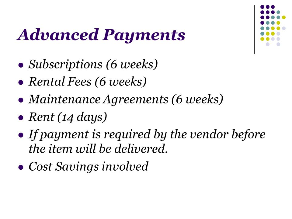 Advanced Payments Subscriptions (6 weeks) Rental Fees (6 weeks) Maintenance Agreements (6 weeks) Rent (14 days) If payment is required by the vendor before the item will be delivered.