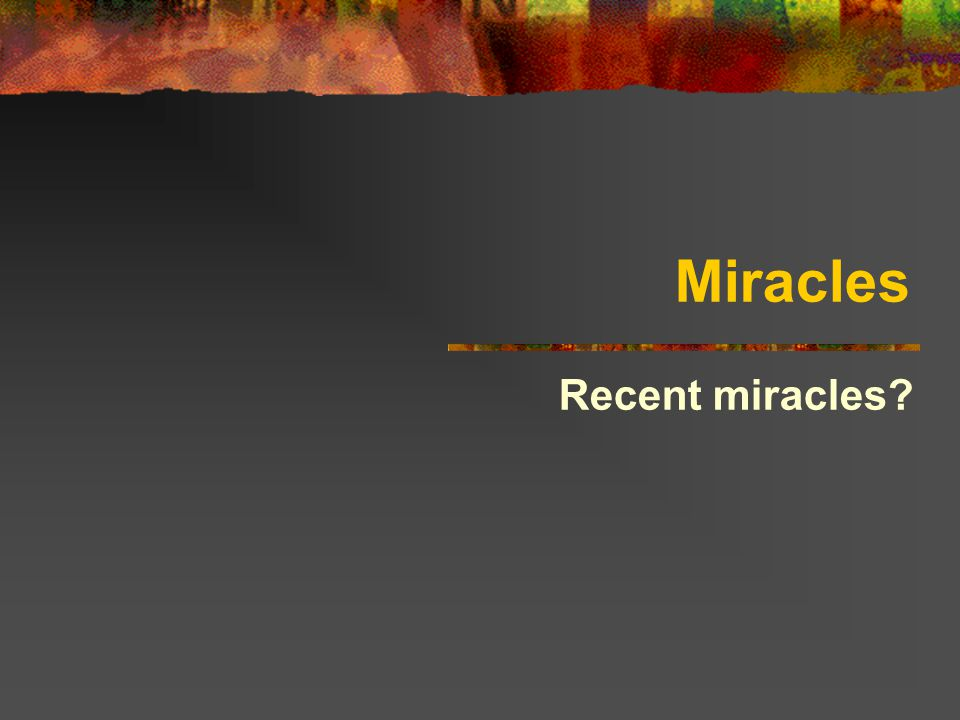 Miracles Recent miracles?  The word 'miracle'    It will be a