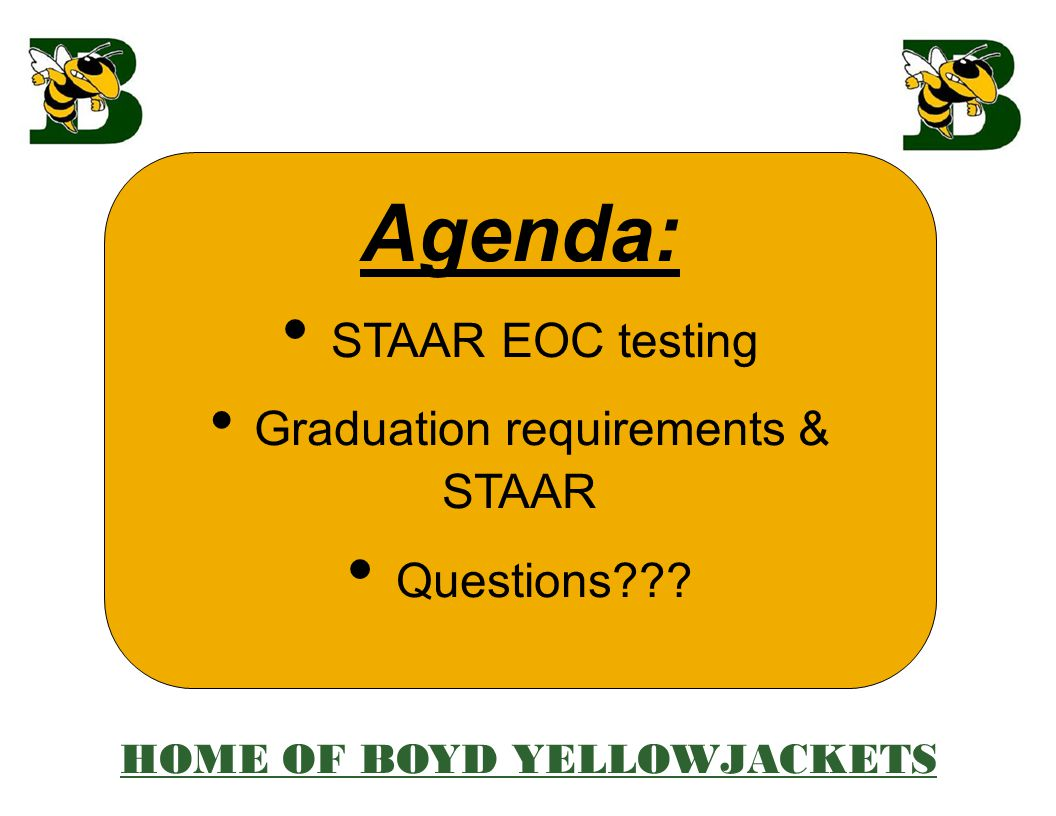 Agenda: STAAR EOC testing Graduation requirements & STAAR Questions HOME OF BOYD YELLOWJACKETS