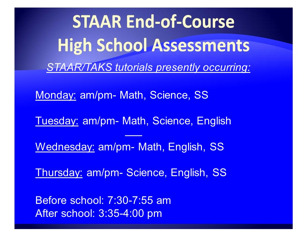 STAAR/TAKS tutorials presently occurring: Monday: am/pm- Math, Science, SS Tuesday: am/pm- Math, Science, English Wednesday: am/pm- Math, English, SS Thursday: am/pm- Science, English, SS Before school: 7:30-7:55 am After school: 3:35-4:00 pm