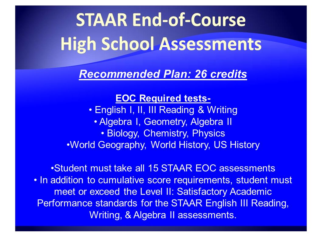 Recommended Plan: 26 credits EOC Required tests- English I, II, III Reading & Writing Algebra I, Geometry, Algebra II Biology, Chemistry, Physics World Geography, World History, US History Student must take all 15 STAAR EOC assessments In addition to cumulative score requirements, student must meet or exceed the Level II: Satisfactory Academic Performance standards for the STAAR English III Reading, Writing, & Algebra II assessments.