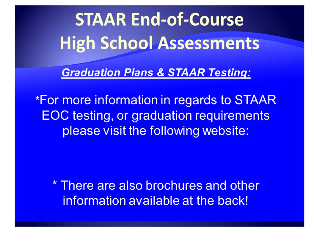 Graduation Plans & STAAR Testing: * For more information in regards to STAAR EOC testing, or graduation requirements please visit the following website:   / * There are also brochures and other information available at the back!