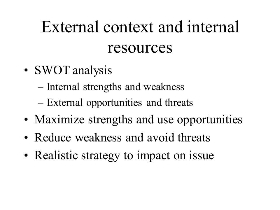External context and internal resources SWOT analysis –Internal strengths and weakness –External opportunities and threats Maximize strengths and use opportunities Reduce weakness and avoid threats Realistic strategy to impact on issue