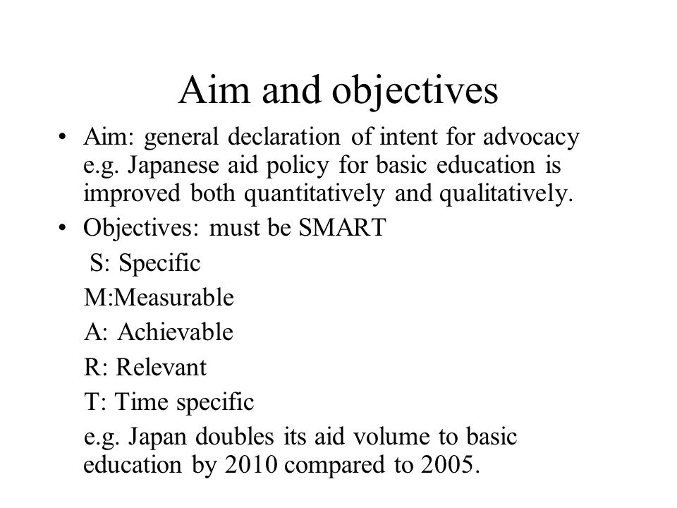 Aim and objectives Aim: general declaration of intent for advocacy e.g.
